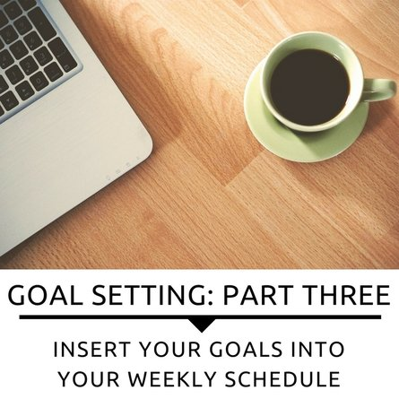 Goals: Insert Your Goals Into Your Weekly Schedule