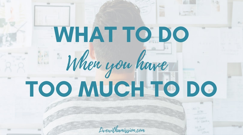 What To Do When You Have Too Much To Do